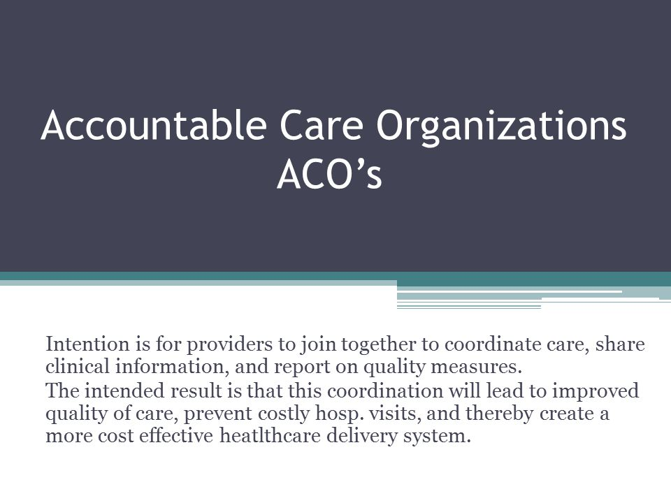 Accountable Care Organizations ACO's Intention is for providers to join together to coordinate care, share clinical information, and report on quality