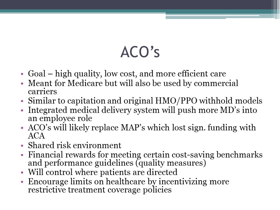 ACO's Goal – high quality, low cost, and more efficient care Meant for Medicare but will also be used by commercial carriers Similar to capitation and