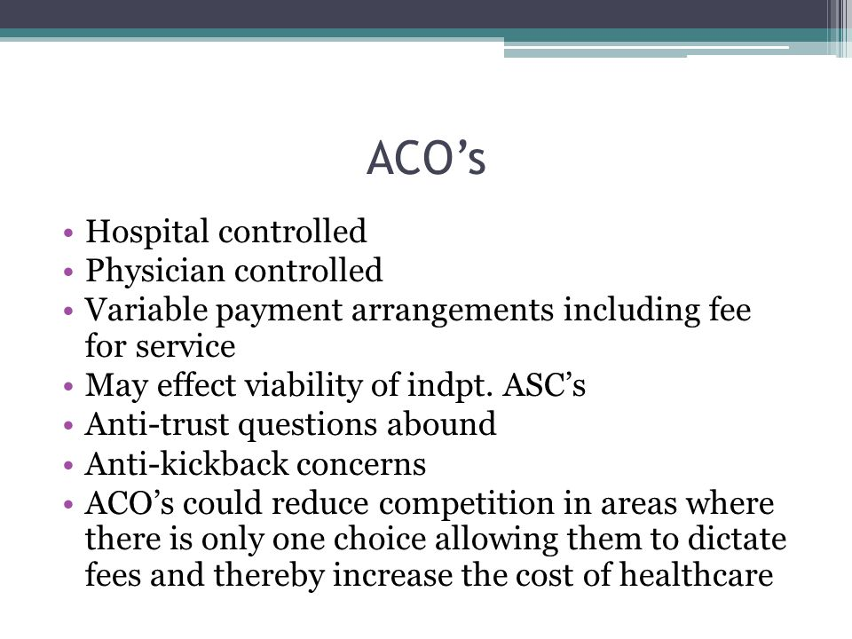 ACO's Hospital controlled Physician controlled Variable payment arrangements including fee for service May effect viability of indpt. ASC's Anti-trust