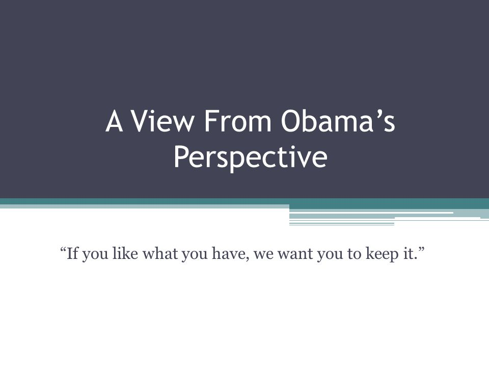 """A View From Obama's Perspective """"If you like what you have, we want you to keep it."""""""