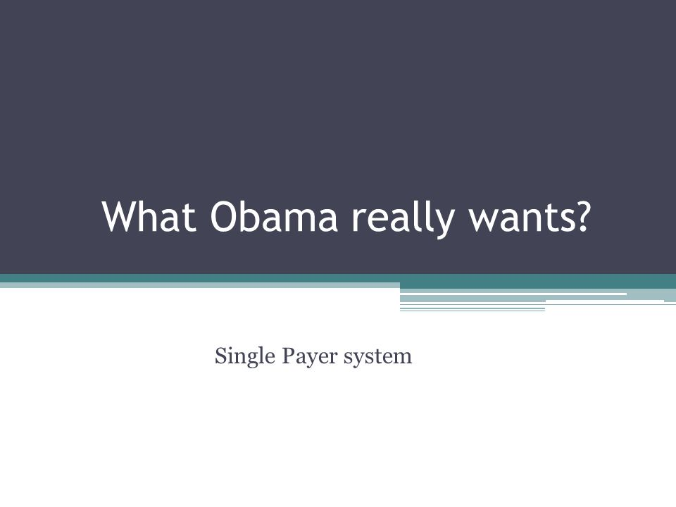 What Obama really wants Single Payer system