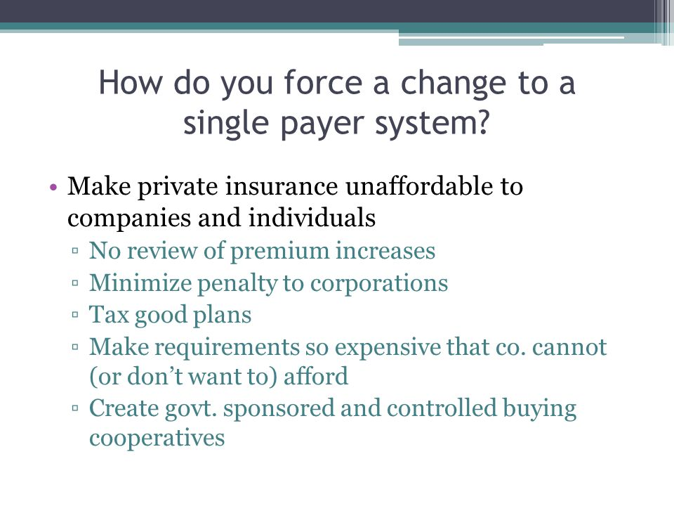 How do you force a change to a single payer system? Make private insurance unaffordable to companies and individuals ▫No review of premium increases ▫