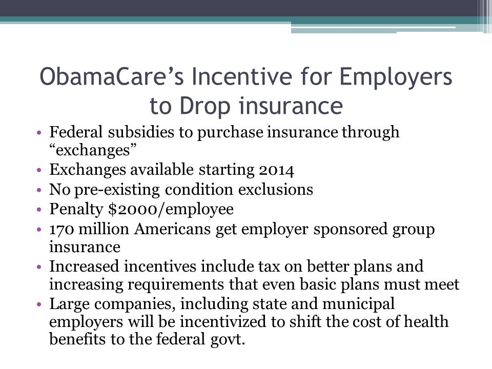 """ObamaCare's Incentive for Employers to Drop insurance Federal subsidies to purchase insurance through """"exchanges"""" Exchanges available starting 2014 No"""