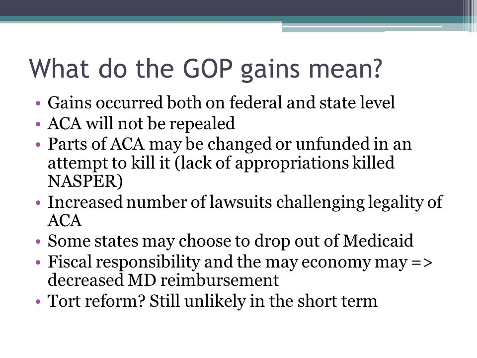 What do the GOP gains mean? Gains occurred both on federal and state level ACA will not be repealed Parts of ACA may be changed or unfunded in an atte