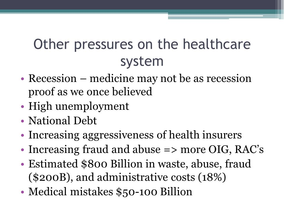 Other pressures on the healthcare system Recession – medicine may not be as recession proof as we once believed High unemployment National Debt Increasing aggressiveness of health insurers Increasing fraud and abuse => more OIG, RAC's Estimated $800 Billion in waste, abuse, fraud ($200B), and administrative costs (18%) Medical mistakes $50-100 Billion