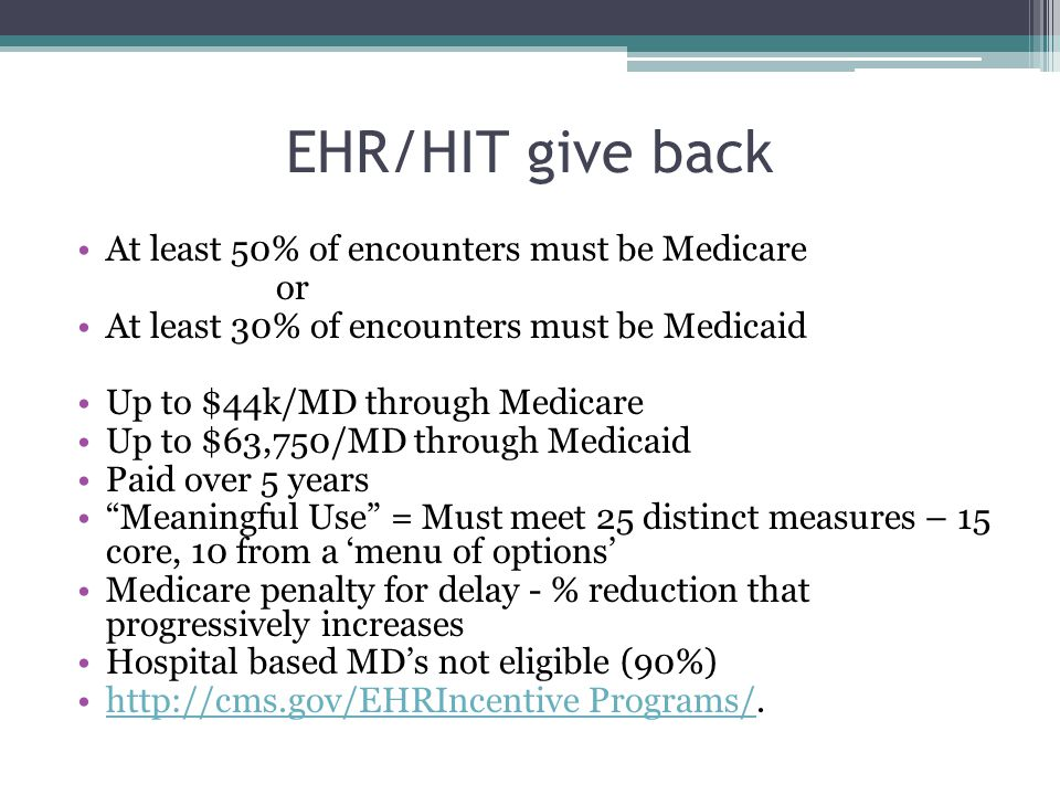 EHR/HIT give back At least 50% of encounters must be Medicare or At least 30% of encounters must be Medicaid Up to $44k/MD through Medicare Up to $63,