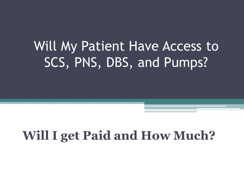 Will My Patient Have Access to SCS, PNS, DBS, and Pumps? Will I get Paid and How Much?