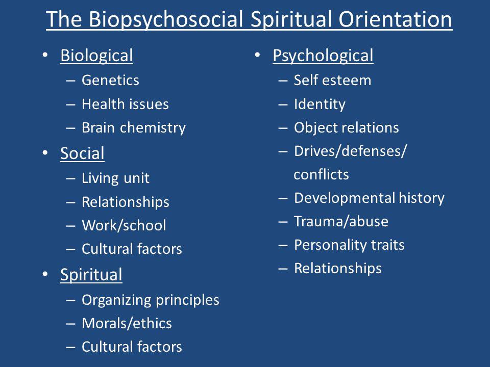 The Biopsychosocial Spiritual Orientation Biological – Genetics – Health issues – Brain chemistry Social – Living unit – Relationships – Work/school –
