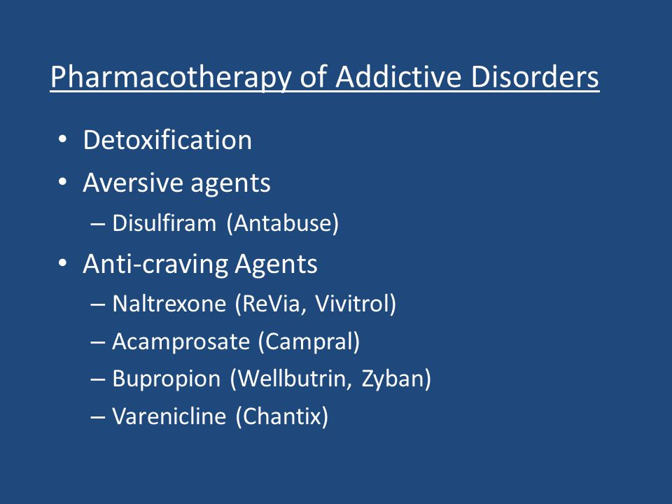 Pharmacotherapy of Addictive Disorders Detoxification Aversive agents – Disulfiram (Antabuse) Anti-craving Agents – Naltrexone (ReVia, Vivitrol) – Aca