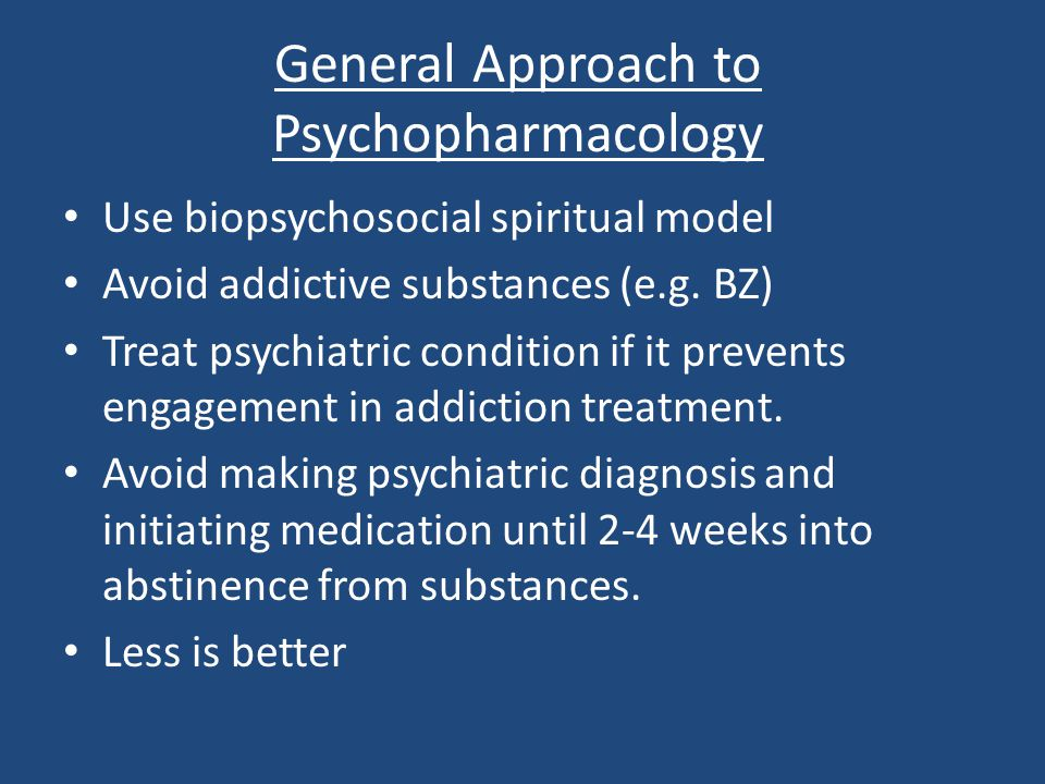 General Approach to Psychopharmacology Use biopsychosocial spiritual model Avoid addictive substances (e.g. BZ) Treat psychiatric condition if it prev