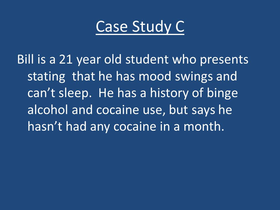 Case Study C Bill is a 21 year old student who presents stating that he has mood swings and can't sleep. He has a history of binge alcohol and cocaine