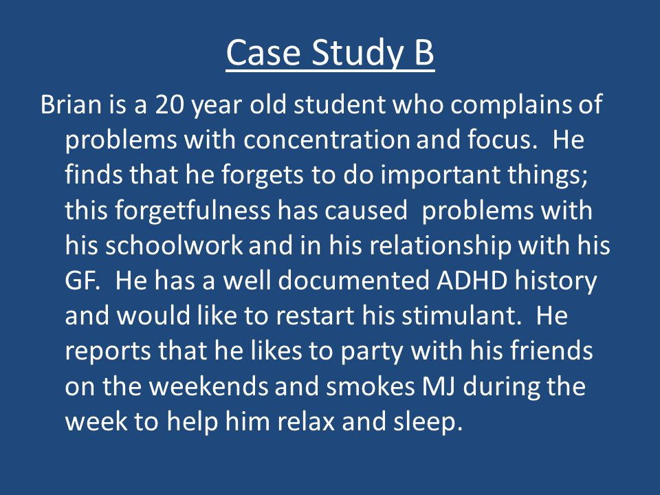 Case Study B Brian is a 20 year old student who complains of problems with concentration and focus. He finds that he forgets to do important things; t