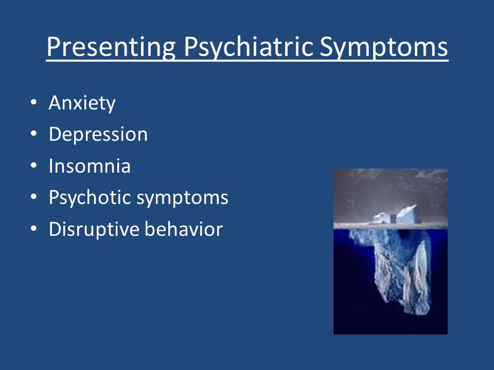 Presenting Psychiatric Symptoms Anxiety Depression Insomnia Psychotic symptoms Disruptive behavior