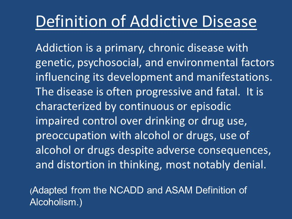 Definition of Addictive Disease Addiction is a primary, chronic disease with genetic, psychosocial, and environmental factors influencing its developm