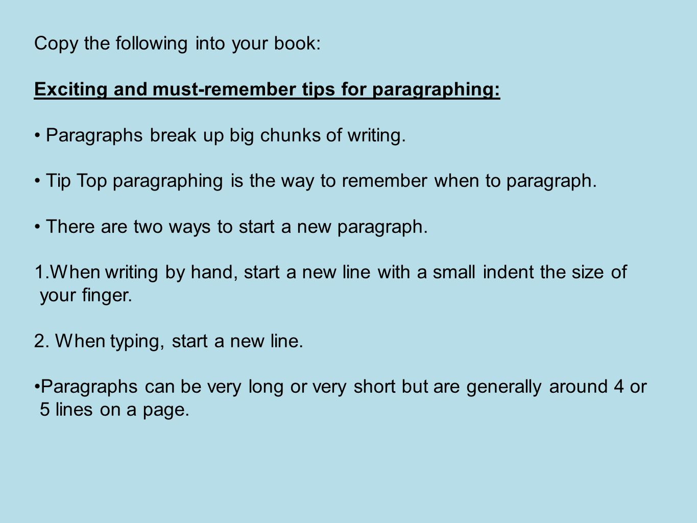 Copy the following into your book: Exciting and must-remember tips for paragraphing: Paragraphs break up big chunks of writing.