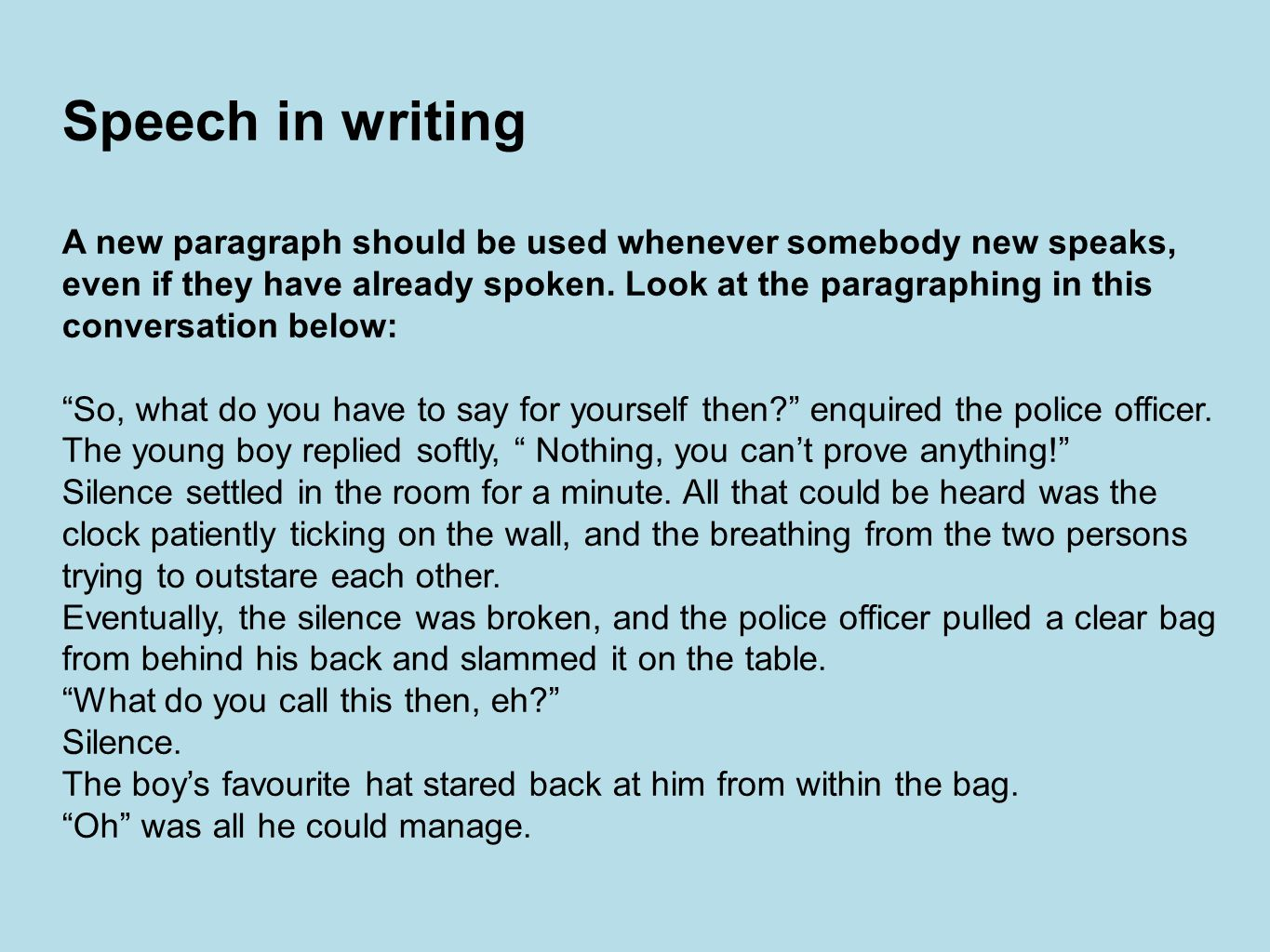 Speech in writing A new paragraph should be used whenever somebody new speaks, even if they have already spoken.