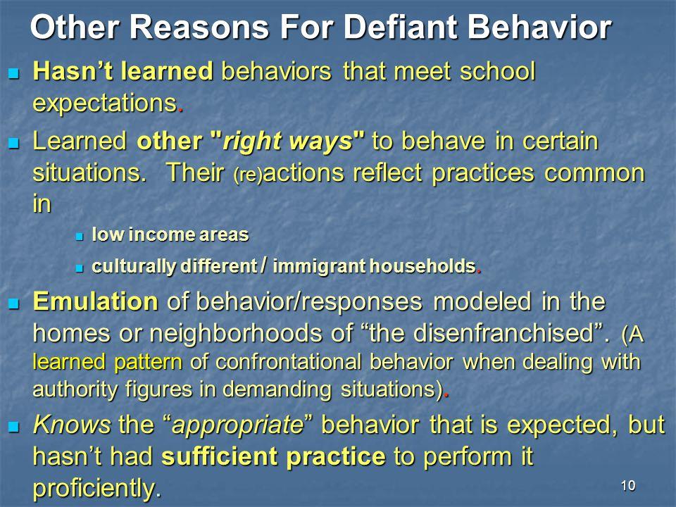 10 Other Reasons For Defiant Behavior Hasn't learned behaviors that meet school expectations. Hasn't learned behaviors that meet school expectations.