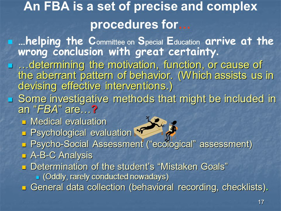 17 An FBA is a set of precise and complex procedures for… …helping the C ommittee on S pecial E ducation arrive at the wrong conclusion with great cer