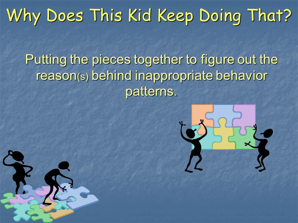 Why Does This Kid Keep Doing That? Putting the pieces together to figure out the reason (s) behind inappropriate behavior patterns.