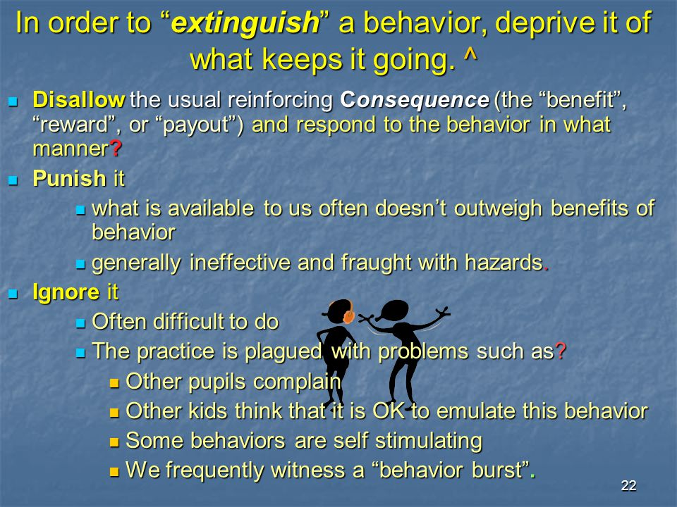 """22 In order to """"extinguish"""" a behavior, deprive it of what keeps it going. ^ Disallow the usual reinforcing Consequence (the """"benefit"""", """"reward"""", or """""""