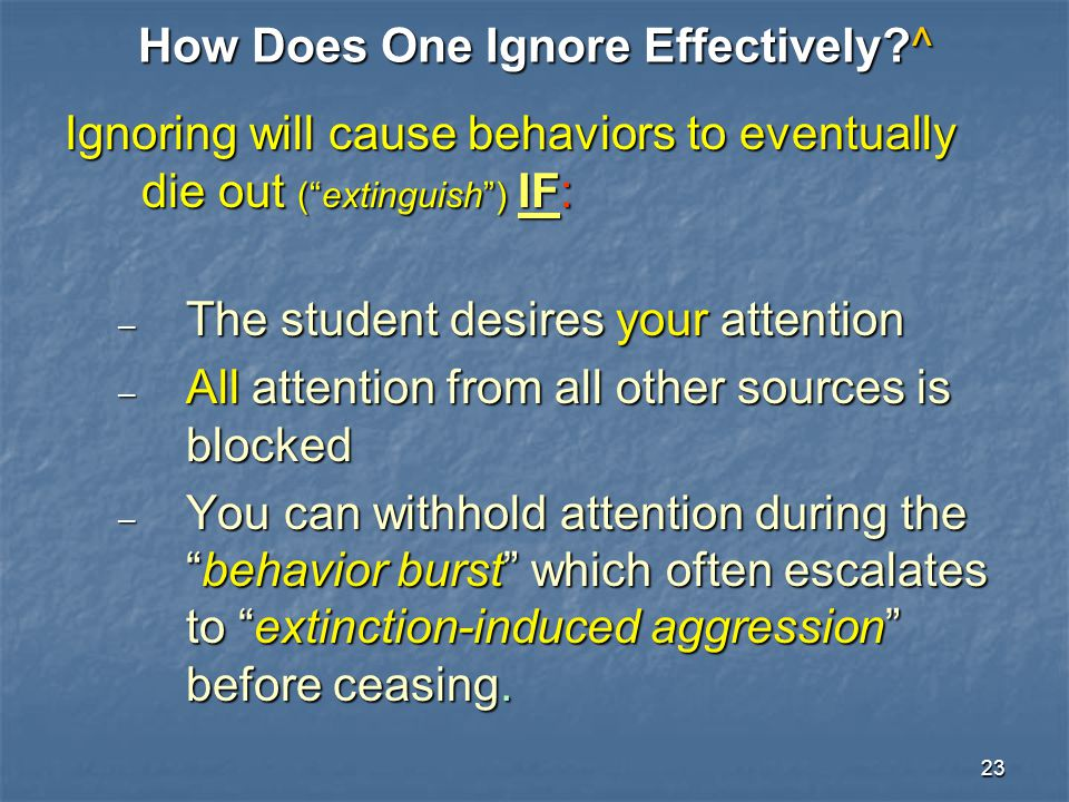 """23 How Does One Ignore Effectively?^ Ignoring will cause behaviors to eventually die out (""""extinguish"""") IF: – The student desires your attention – All"""