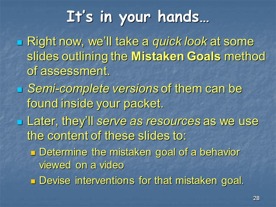28 It's in your hands… Right now, we'll take a quick look at some slides outlining the Mistaken Goals method of assessment. Right now, we'll take a qu