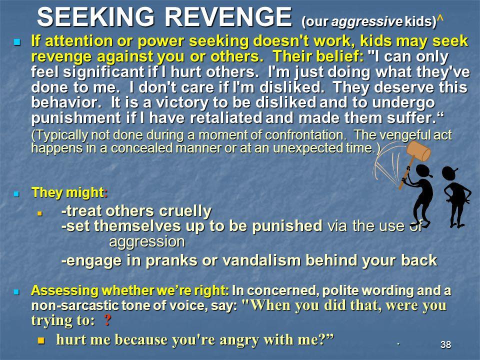 38 SEEKING REVENGE (our aggressive kids) SEEKING REVENGE (our aggressive kids) ^ If attention or power seeking doesn't work, kids may seek revenge aga