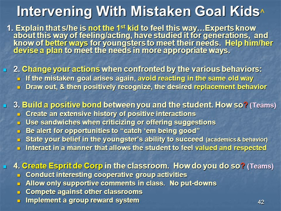 42 Intervening With Mistaken Goal Kids Intervening With Mistaken Goal Kids ^ 1. Explain that s/he is not the 1 st kid to feel this way…Experts know ab