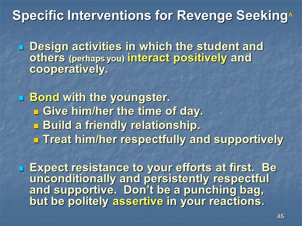 45 Specific Interventions for Revenge Seeking Specific Interventions for Revenge Seeking ^ Design activities in which the student and others (perhaps