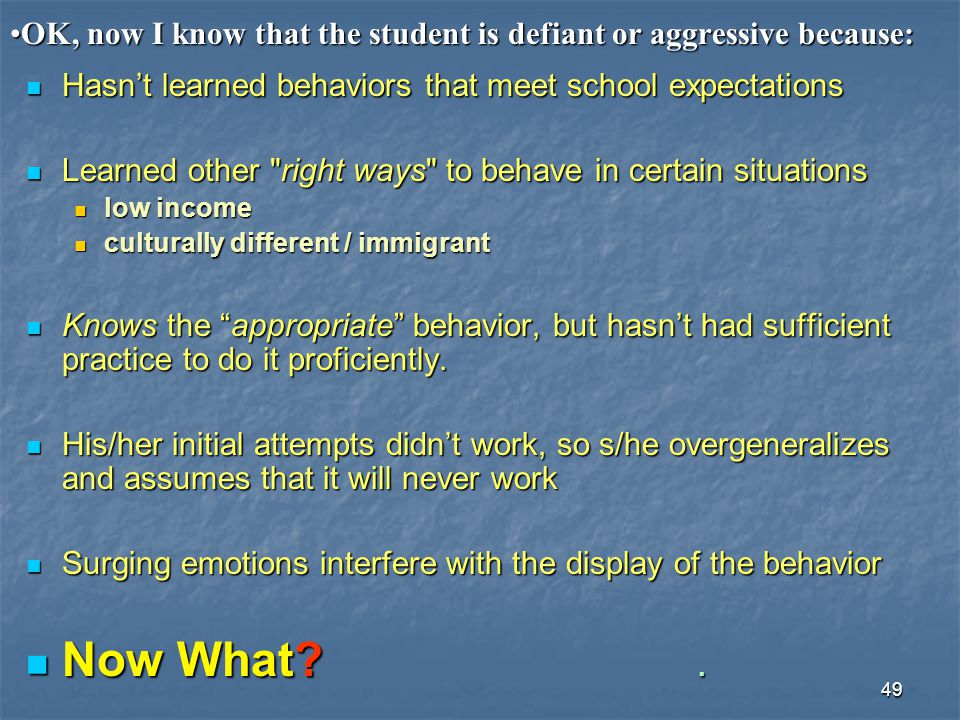 49 OK, now I know that the student is defiant or aggressive because:OK, now I know that the student is defiant or aggressive because: Hasn't learned b