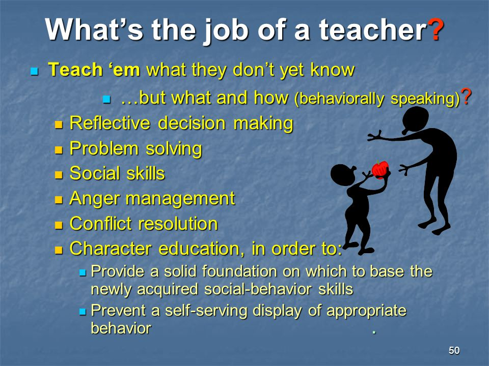 50 What's the job of a teacher? Teach 'em what they don't yet know Teach 'em what they don't yet know …but what and how (behaviorally speaking) ? …but