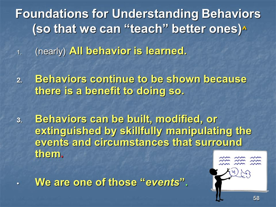 """58 Foundations for Understanding Behaviors (so that we can """"teach"""" better ones) ^ 1. (nearly) All behavior is learned. 2. Behaviors continue to be sho"""