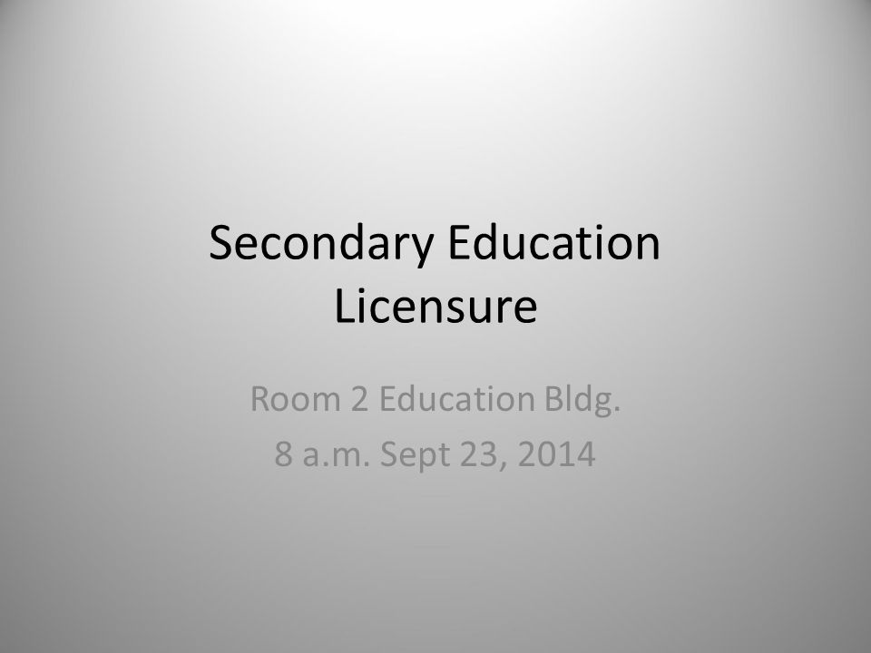Secondary Education Licensure Room 2 Education Bldg. 8 a.m. Sept 23, 2014