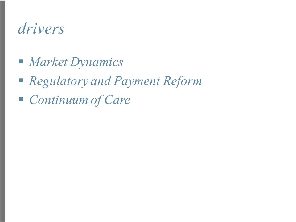 market dynamics More Care (32M uninsured, Baby Boomers, Chronic Disease) Higher Quality (P4P, Shared Savings, Core Measures) Less Money ($240B Cuts, $90B Penalties) Bottom line, if you attempt to use the same care delivery model moving forward, faced with the magnitude of reductions in forecasted revenue, you will go out of business. ~ Michael Sachs, Sg2 accelerating physician affiliation and network integration
