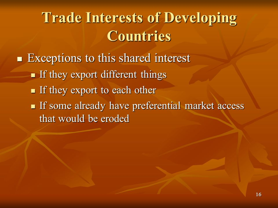 16 Trade Interests of Developing Countries Exceptions to this shared interest Exceptions to this shared interest If they export different things If they export different things If they export to each other If they export to each other If some already have preferential market access that would be eroded If some already have preferential market access that would be eroded