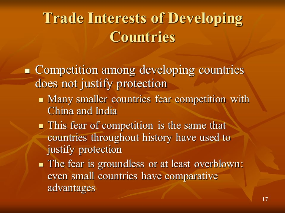 17 Trade Interests of Developing Countries Competition among developing countries does not justify protection Competition among developing countries does not justify protection Many smaller countries fear competition with China and India Many smaller countries fear competition with China and India This fear of competition is the same that countries throughout history have used to justify protection This fear of competition is the same that countries throughout history have used to justify protection The fear is groundless or at least overblown: even small countries have comparative advantages The fear is groundless or at least overblown: even small countries have comparative advantages