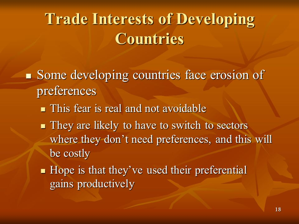 18 Trade Interests of Developing Countries Some developing countries face erosion of preferences Some developing countries face erosion of preferences This fear is real and not avoidable This fear is real and not avoidable They are likely to have to switch to sectors where they don't need preferences, and this will be costly They are likely to have to switch to sectors where they don't need preferences, and this will be costly Hope is that they've used their preferential gains productively Hope is that they've used their preferential gains productively