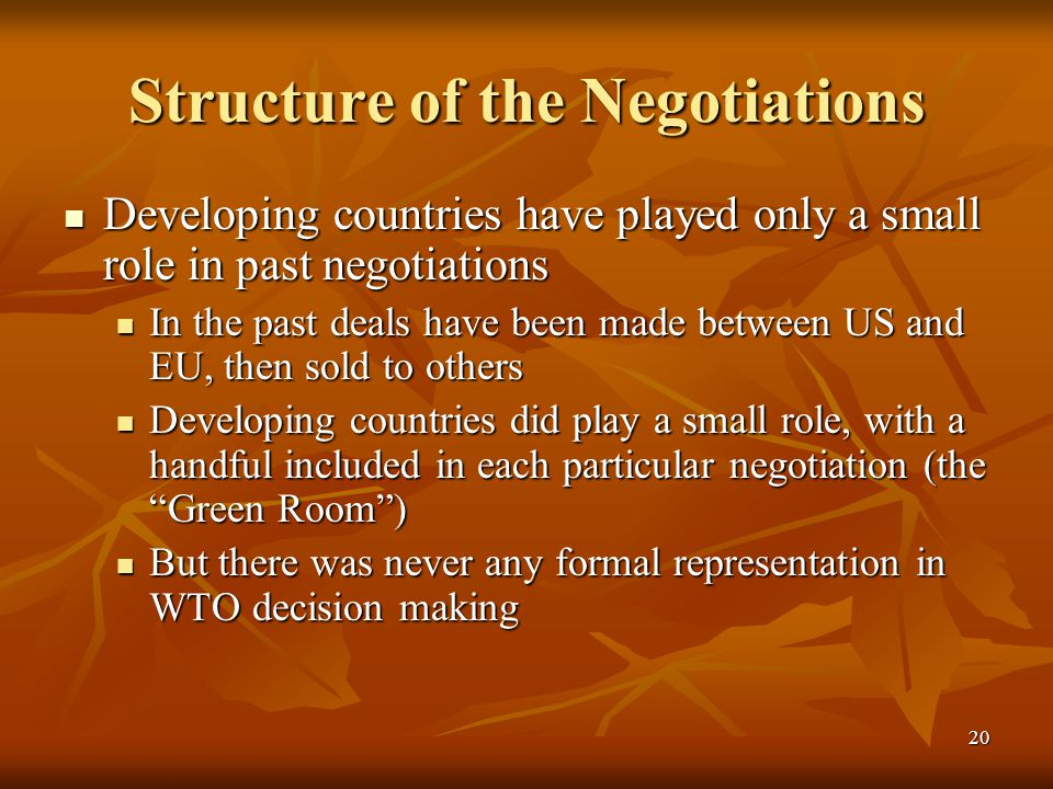 20 Structure of the Negotiations Developing countries have played only a small role in past negotiations Developing countries have played only a small role in past negotiations In the past deals have been made between US and EU, then sold to others In the past deals have been made between US and EU, then sold to others Developing countries did play a small role, with a handful included in each particular negotiation (the Green Room ) Developing countries did play a small role, with a handful included in each particular negotiation (the Green Room ) But there was never any formal representation in WTO decision making But there was never any formal representation in WTO decision making