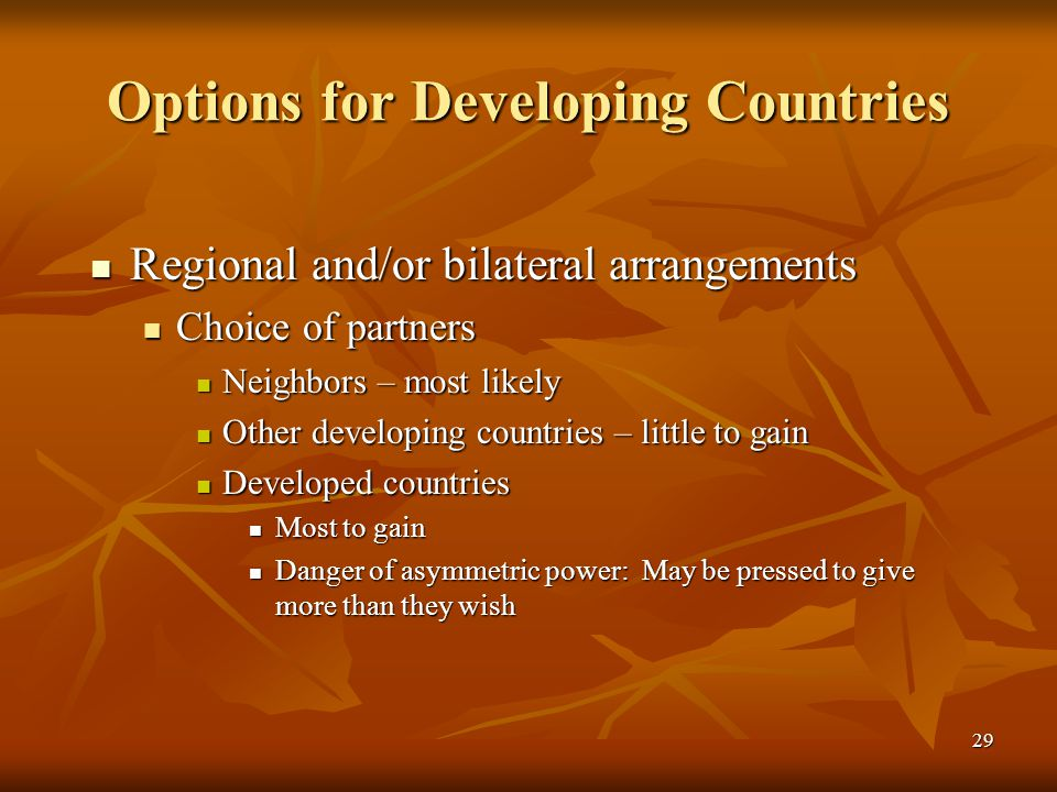 29 Options for Developing Countries Regional and/or bilateral arrangements Regional and/or bilateral arrangements Choice of partners Choice of partners Neighbors – most likely Neighbors – most likely Other developing countries – little to gain Other developing countries – little to gain Developed countries Developed countries Most to gain Most to gain Danger of asymmetric power: May be pressed to give more than they wish Danger of asymmetric power: May be pressed to give more than they wish
