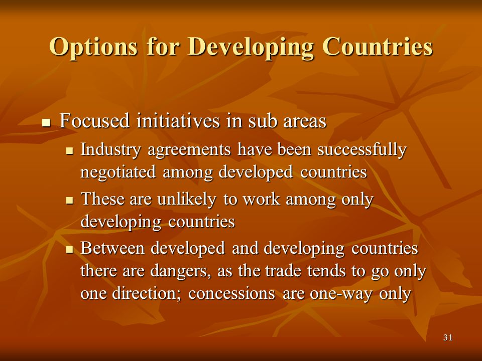 31 Options for Developing Countries Focused initiatives in sub areas Focused initiatives in sub areas Industry agreements have been successfully negotiated among developed countries Industry agreements have been successfully negotiated among developed countries These are unlikely to work among only developing countries These are unlikely to work among only developing countries Between developed and developing countries there are dangers, as the trade tends to go only one direction; concessions are one-way only Between developed and developing countries there are dangers, as the trade tends to go only one direction; concessions are one-way only