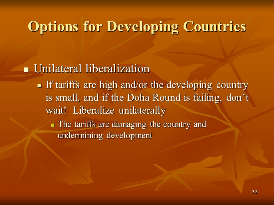 32 Options for Developing Countries Unilateral liberalization Unilateral liberalization If tariffs are high and/or the developing country is small, and if the Doha Round is failing, don't wait.