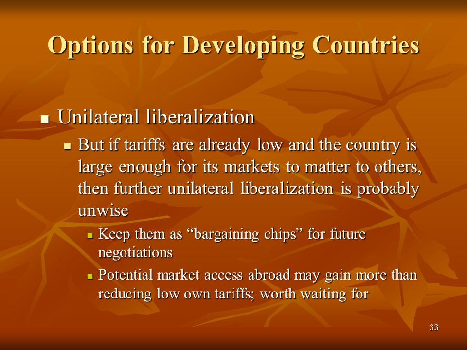 33 Options for Developing Countries Unilateral liberalization Unilateral liberalization But if tariffs are already low and the country is large enough for its markets to matter to others, then further unilateral liberalization is probably unwise But if tariffs are already low and the country is large enough for its markets to matter to others, then further unilateral liberalization is probably unwise Keep them as bargaining chips for future negotiations Keep them as bargaining chips for future negotiations Potential market access abroad may gain more than reducing low own tariffs; worth waiting for Potential market access abroad may gain more than reducing low own tariffs; worth waiting for