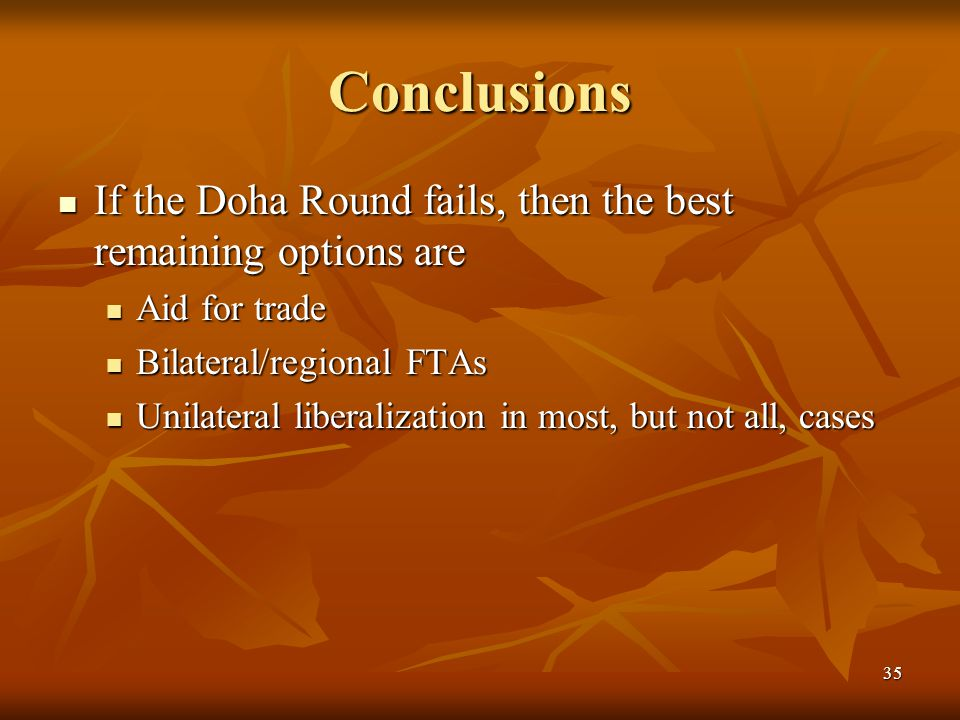35 Conclusions If the Doha Round fails, then the best remaining options are If the Doha Round fails, then the best remaining options are Aid for trade Aid for trade Bilateral/regional FTAs Bilateral/regional FTAs Unilateral liberalization in most, but not all, cases Unilateral liberalization in most, but not all, cases