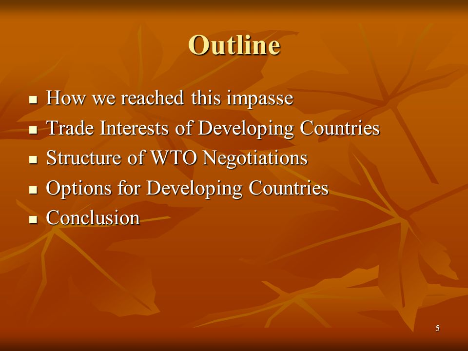 5 Outline How we reached this impasse How we reached this impasse Trade Interests of Developing Countries Trade Interests of Developing Countries Structure of WTO Negotiations Structure of WTO Negotiations Options for Developing Countries Options for Developing Countries Conclusion Conclusion