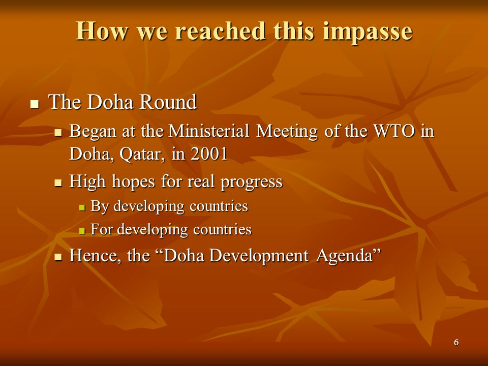 6 How we reached this impasse The Doha Round The Doha Round Began at the Ministerial Meeting of the WTO in Doha, Qatar, in 2001 Began at the Ministerial Meeting of the WTO in Doha, Qatar, in 2001 High hopes for real progress High hopes for real progress By developing countries By developing countries For developing countries For developing countries Hence, the Doha Development Agenda Hence, the Doha Development Agenda