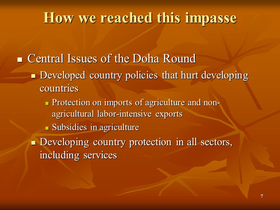 7 How we reached this impasse Central Issues of the Doha Round Central Issues of the Doha Round Developed country policies that hurt developing countries Developed country policies that hurt developing countries Protection on imports of agriculture and non- agricultural labor-intensive exports Protection on imports of agriculture and non- agricultural labor-intensive exports Subsidies in agriculture Subsidies in agriculture Developing country protection in all sectors, including services Developing country protection in all sectors, including services
