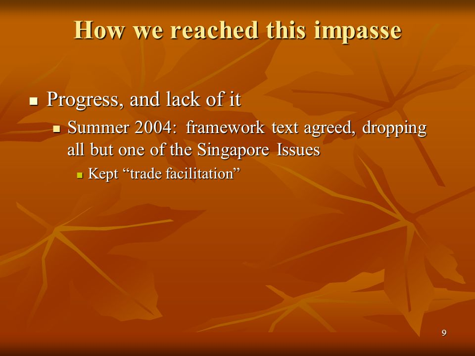 9 How we reached this impasse Progress, and lack of it Progress, and lack of it Summer 2004: framework text agreed, dropping all but one of the Singapore Issues Summer 2004: framework text agreed, dropping all but one of the Singapore Issues Kept trade facilitation Kept trade facilitation