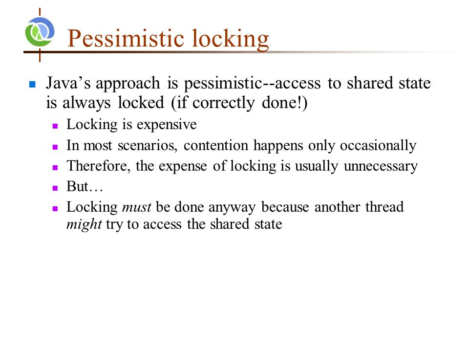 Pessimistic locking Java's approach is pessimistic--access to shared state is always locked (if correctly done!) Locking is expensive In most scenarios, contention happens only occasionally Therefore, the expense of locking is usually unnecessary But… Locking must be done anyway because another thread might try to access the shared state