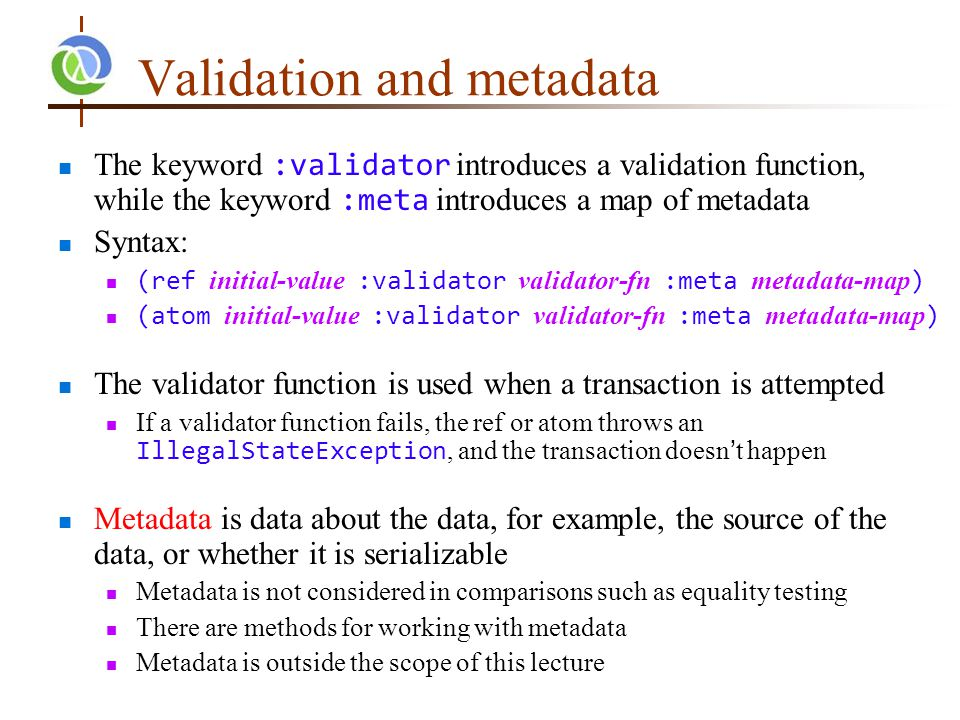 Validation and metadata The keyword :validator introduces a validation function, while the keyword :meta introduces a map of metadata Syntax: (ref initial-value :validator validator-fn :meta metadata-map ) (atom initial-value :validator validator-fn :meta metadata-map ) The validator function is used when a transaction is attempted If a validator function fails, the ref or atom throws an IllegalStateException, and the transaction doesn't happen Metadata is data about the data, for example, the source of the data, or whether it is serializable Metadata is not considered in comparisons such as equality testing There are methods for working with metadata Metadata is outside the scope of this lecture