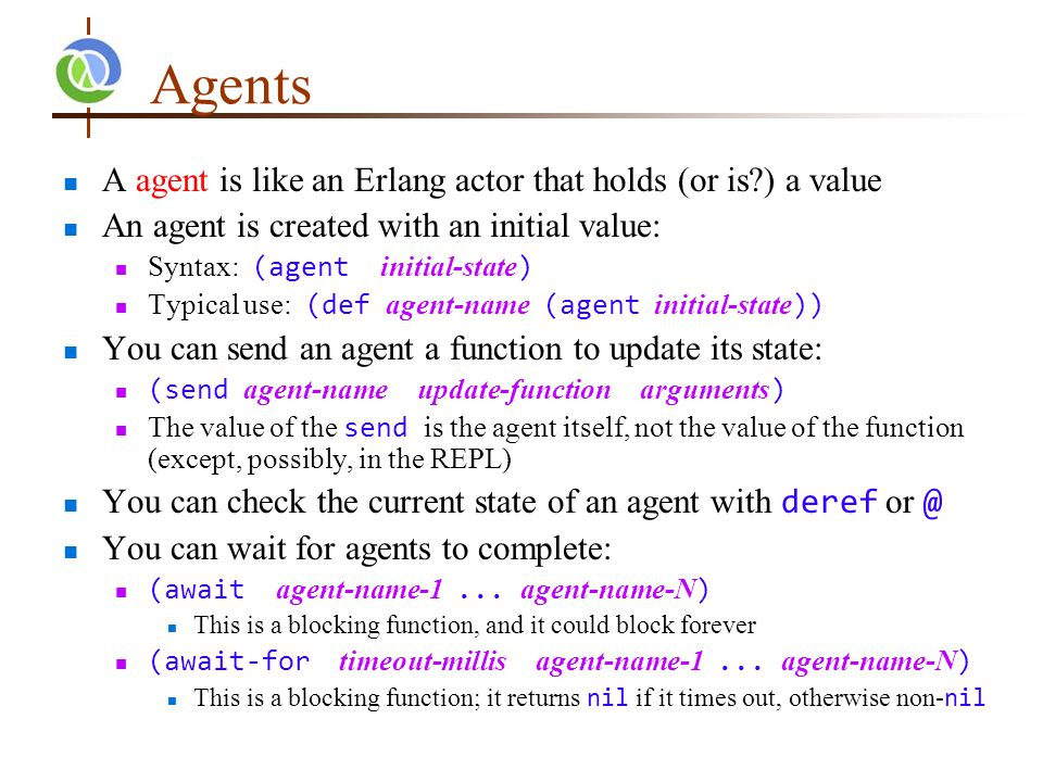 Agents A agent is like an Erlang actor that holds (or is ) a value An agent is created with an initial value: Syntax: (agent initial-state ) Typical use: (def agent-name (agent initial-state )) You can send an agent a function to update its state: (send agent-name update-function arguments ) The value of the send is the agent itself, not the value of the function (except, possibly, in the REPL) You can check the current state of an agent with deref or @ You can wait for agents to complete: (await agent-name-1...